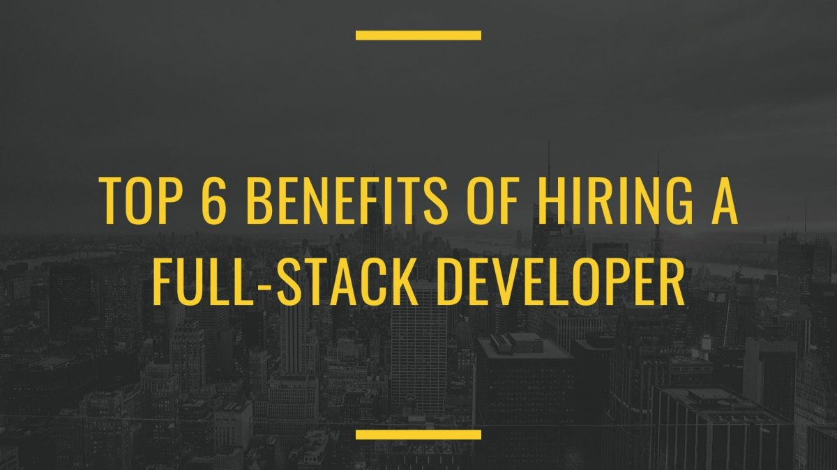 Top 6 Benefits of Hiring A Full-Stack Developer