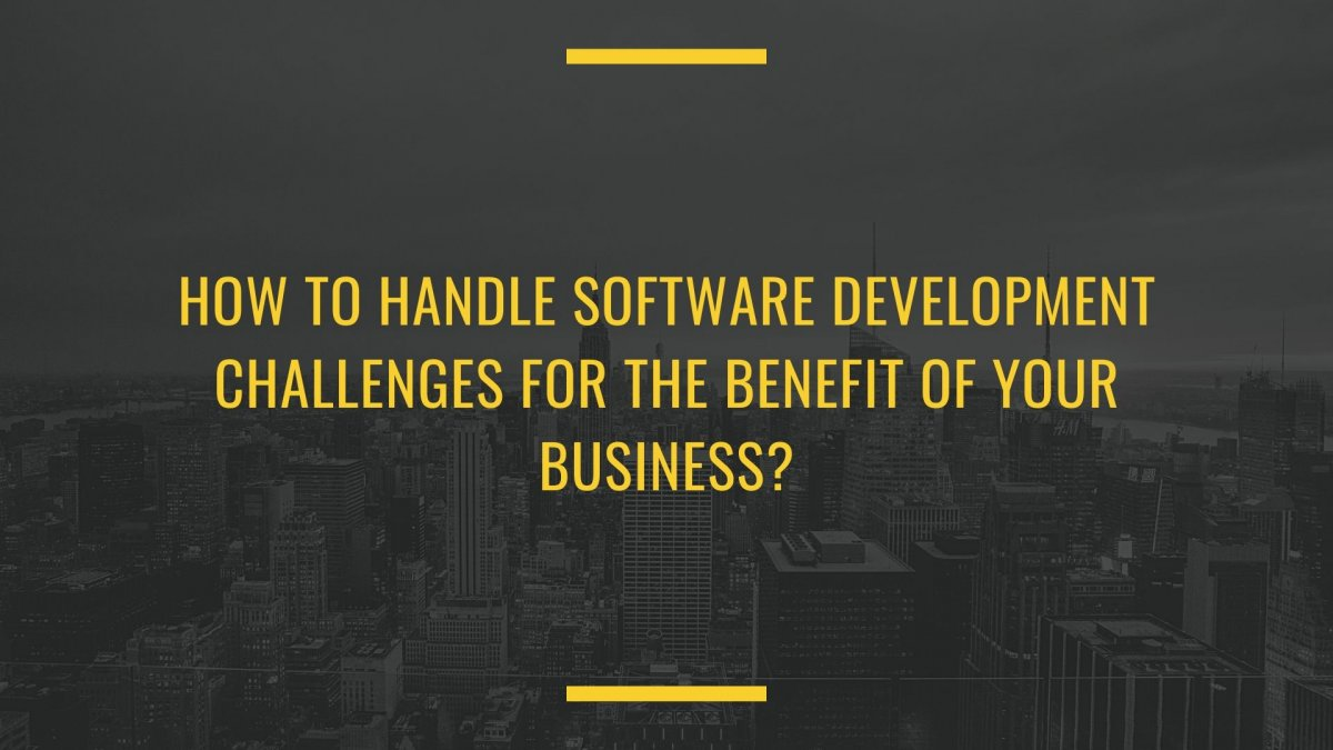 How to Handle Software Development Challenges for the Benefit of your Business?
